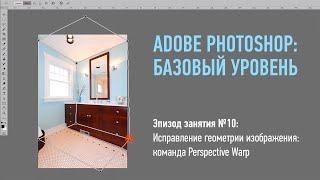 Adobe Photoshop. Базовый уровень. Исправление геометрии изображения: команда Perspective Warp