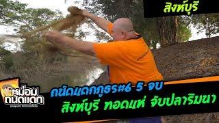 ถนัดแดกภูธร#6-5 จบ สิงห์บุรี ทอดแห่ จับปลาริมนา