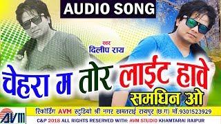 दिलीप राय | Dilip Ray | Cg Song | Chehra Ma Tor Light Hawe | New Chhattisgarhi Song | HD 2018