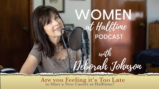 Are You feeling it's Too Late to Start a New Career at Halftime? Deborah Johnson