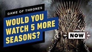Game of Thrones: Would You Watch 5 More Seasons? - IGN Now