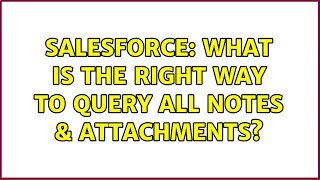 Salesforce: What is the right way to query all Notes & Attachments? (2 Solutions!!)