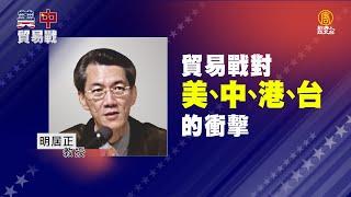 「美中貿易戰持續升溫、台灣如何因應?」05:明居正教授—貿易戰對美、中、港、台的衝擊