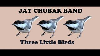 JAY CHUBAK BAND – THREE LITTLE BIRDS