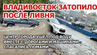 Владивосток затопило после сильного ливня. Центр поплыл, машины ушли, ливневки вскрывали ломами
