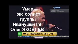 Умер экс солист группы Иванушки Int Олег ЯКОВЛЕВ