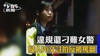 【TVBS】違規還刁難女警 婦人PO文討拍反被罵翻