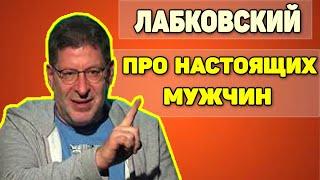 МИХАИЛ ЛАБКОВСКИЙ - ПОЧЕМУ ТАК МАЛО НАСТОЯЩИХ МУЖЧИН