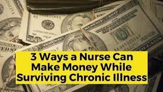 View the video 3 Ways a Nurse Can Make Money While Surviving Chronic Illness