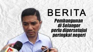Pembangunan Di Selangor Perlu Dipersetujui Peringkat Negeri