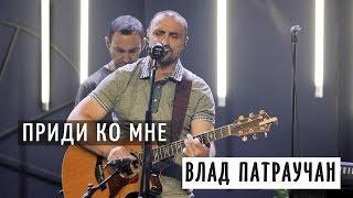 Приди ко мне - Влад Патраучан