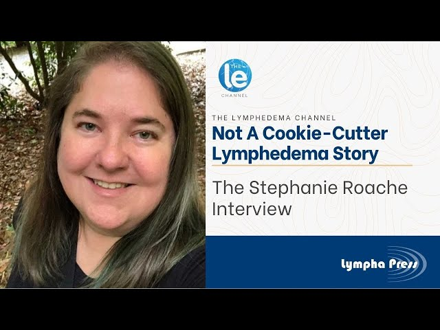 Not a Cookie-Cutter Lymphedema Story: The Stephanie Roache Interview