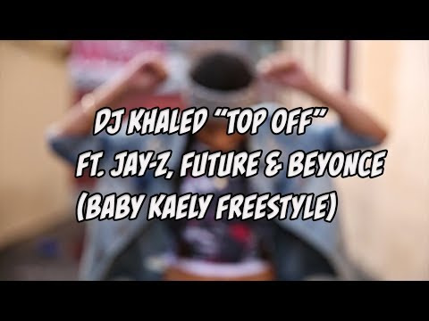 """DJ KHALED """"TOP OFF"""" FT. JAY-Z,FUTURE & BEYONCE (BABY KAELY FREESTYLE)"""