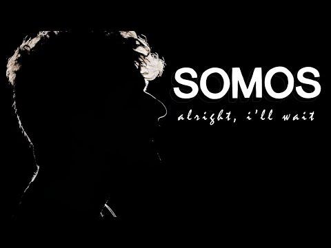 Somos - Alright, I'll Wait