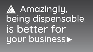 Amazingly, being dispensable is better for your business