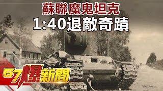 蘇聯魔鬼坦克 1:40退敵奇蹟《57爆新聞》精選篇 網路獨播版