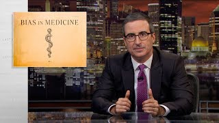 John Oliver discusses the roles that gender and racial bias can play in medical treatment.  Connect with Last Week Tonight online...   Subscribe to the Last Week Tonight YouTube channel for more almost news as it almost happens: www.youtube.com/lastweektonight   Find Last Week Tonight on Facebook like your mom would: www.facebook.com/lastweektonight   Follow us on Twitter for news about jokes and jokes about news: www.twitter.com/lastweektonight   Visit our official site for all that other stuff at once: www.hbo.com/lastweektonight