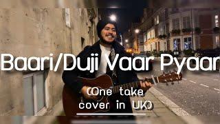 Baari / Duji Vaar Pyar (One take cover in London, UK