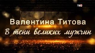Валентина Титова. В тени великих мужчин
