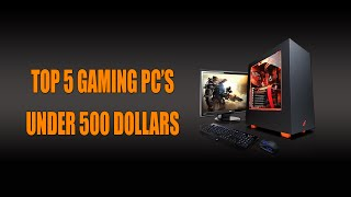 Top 5 Gaming PC's Under $500!! [OLD]
