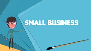 What is Small business? Explain Small business, Define Small business, Meaning of Small business