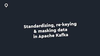 Standardizing, re-keying and masking data in Apache Kafka