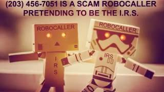 (203) 456-7051 IS A SCAM ROBOCALL PRETENDING TO BE AN I.R.S. AGENT.