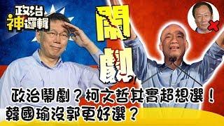 《政治神邏輯》果然是政治鬧劇?柯文哲其實超想選!韓國瑜沒郭更好選?