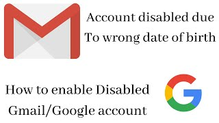 Gmail account disabled due to wrong date of birth,  how to enable gmail