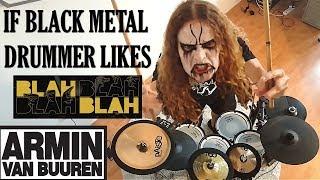 IF BLACK METAL drummer likes BLAH BLAH (Armin van buuren)