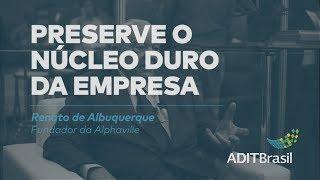 Preserve o núcleo duro da empresa - Renato de Albuquerque
