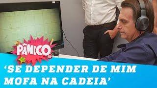 Bolsonaro: 'Se depender de mim mofa na cadeia'