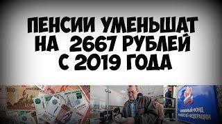 Кому уменьшат пенсию на 2667 рублей с 2019 года