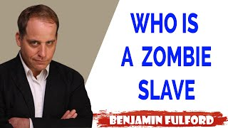 Benjamin Fulford Update — WHO IS A ZOMBIE SLAVE