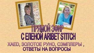 ПРЯМОЙ ЭФИР 7/ ЕЛЕНА Aribet Stitch/ВЫШИВКА/ XAED//ЗОЛОТОЕ РУНО//СЭМПЛЕРЫ