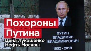 ПОХОРОНЫ ПУТИНА. Цена Лукашенко. Нефть Москвы