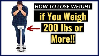 How to Lose Weight if You Weigh 200 lbs or More!