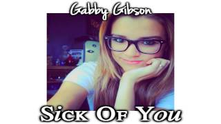 Sick Of You (Original Song) by: Gabby Gibson (LYRICS in DESC)
