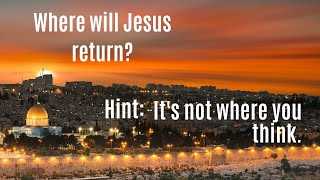 Where Will Jesus Return? The Answer May Surprise You!