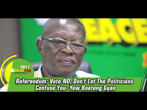 Referendum: Vote NO, Don't Let The Politicians Confuse You- Yaw Boateng Gyan