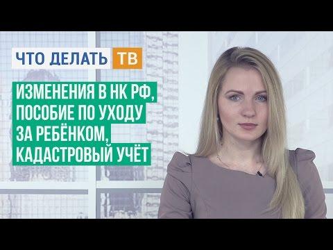 Изменения в НК РФ, пособие по уходу за ребёнком, кадастровый учёт