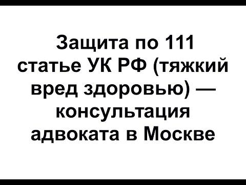 Защита по 111 статье УК РФ (причинение тяжкого вреда здоровью) - консультация адвоката в Москве