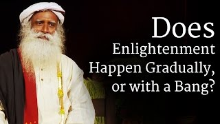 Does Enlightenment Happen Gradually, or with a Bang? | Sadhguru