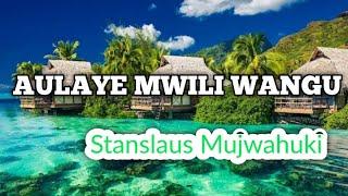 AULAYE MWILI WANGU By Stanslaus Mujwahuki