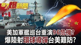 【57爆新聞】美加軍艦巡台重演「96危機」? 爆陸射「環球導彈」台美難防?!