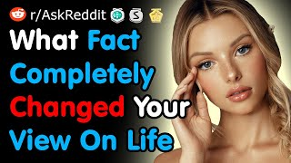 What Fact Completely Changed Your View On Life - Reddit