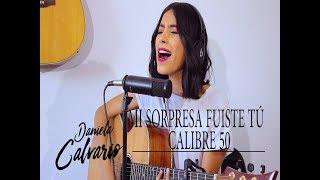 Mi Sorpresa Fuiste Tu  CALIBRE 50 (COVER) DANIELA CALVARIO