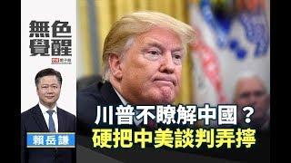 《無色覺醒》 賴岳謙 |川普不瞭解中國?硬把中美談判弄擰|20190514