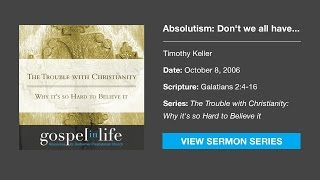 Absolutism: Don't we all have to find truth for ourselves? – Timothy Keller [Sermon]