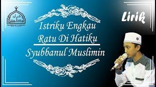 Istriku Engkau Ratu Di Hatiku Versi Syubbanul Muslimin Full Lirik